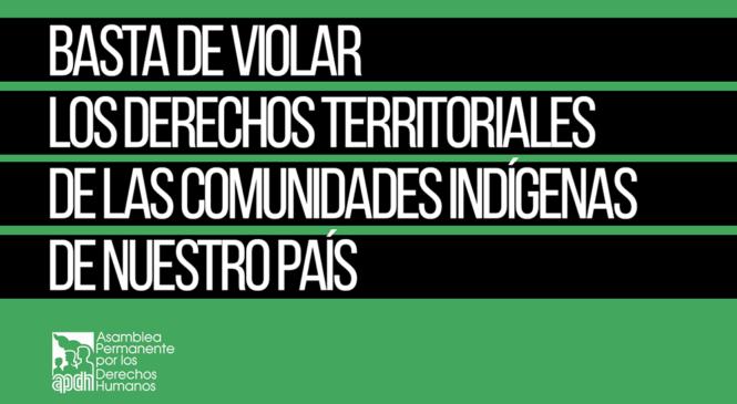 La APDH manifiesta su preocupación sobre las continuas violaciones de los derechos territoriales de las comunidades indígenas de nuestro país