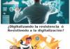 ¿Digitalizando la resistencia o Resistiendo a la digitalizacion?